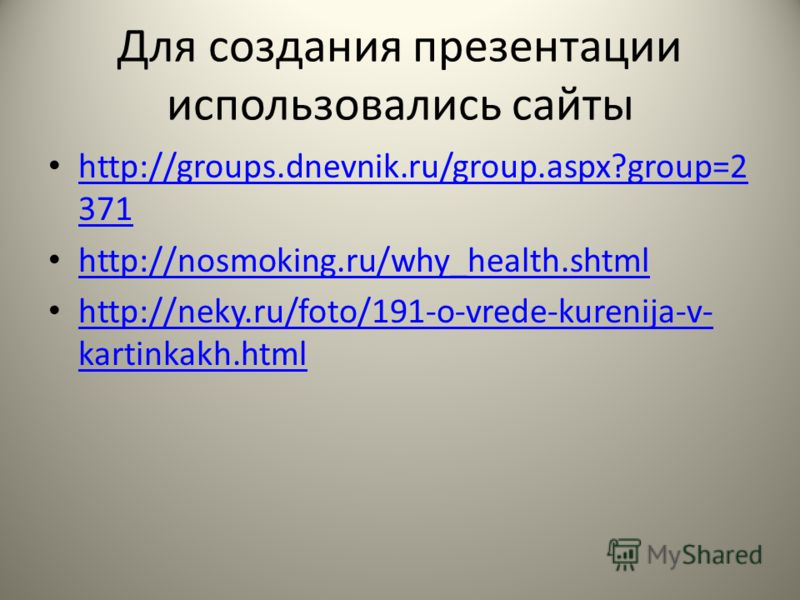 Для создания презентации использовались сайты http://groups.dnevnik.ru/group.aspx?group=2 371 http://groups.dnevnik.ru/group.aspx?group=2 371 http://nosmoking.ru/why_health.shtml http://neky.ru/foto/191-o-vrede-kurenija-v- kartinkakh.html http://neky