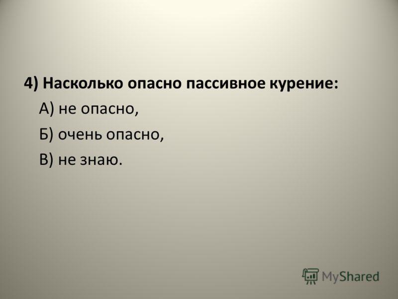 4) Насколько опасно пассивное курение: А) не опасно, Б) очень опасно, В) не знаю.