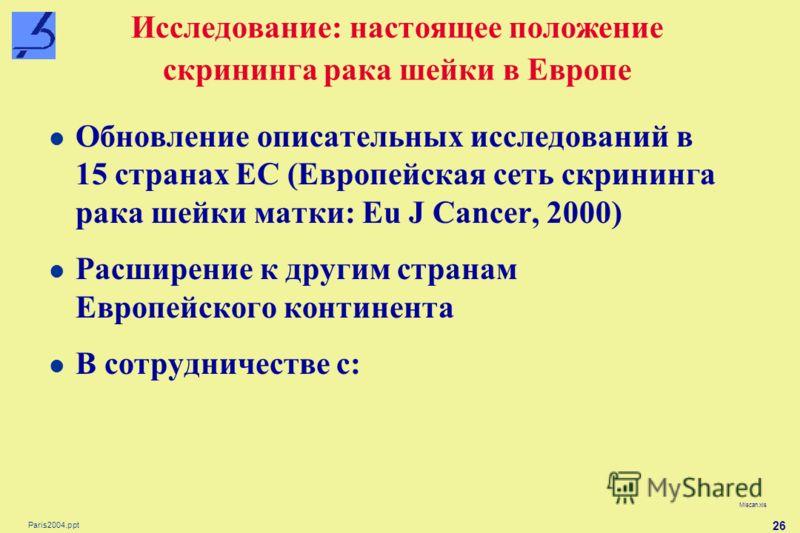 Paris2004.ppt 26 Исследование: настоящее положение скрининга рака шейки в Европе Miscan.xls Обновление описательных исследований в 15 странах ЕС (Европейская сеть скрининга рака шейки матки: Eu J Cancer, 2000) Расширение к другим странам Европейского