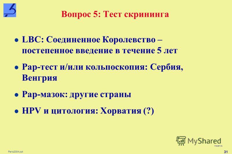 Paris2004.ppt 31 Вопрос 5: Тест скрининга Miscan.xls LBC: Соединенное Королевство – постепенное введение в течение 5 лет Pap-тест и/или кольпоскопия: Сербия, Венгрия Pap-мазок: другие страны HPV и цитология: Хорватия (?)