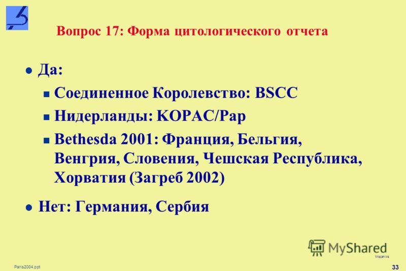 Paris2004.ppt 33 Вопрос 17: Форма цитологического отчета Miscan.xls Да: Соединенное Королевство: BSCC Нидерланды: KOPAC/Pap Bethesda 2001: Франция, Бельгия, Венгрия, Словения, Чешская Республика, Хорватия (Загреб 2002) Нет: Германия, Сербия
