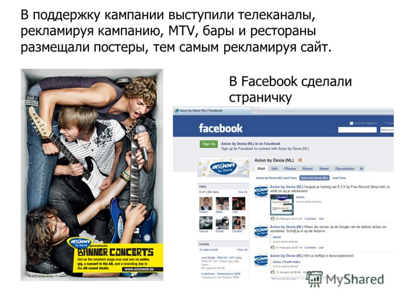 В поддержку кампании выступили телеканалы, рекламируя кампанию, MTV, бары и рестораны размещали постеры, тем самым рекламируя сайт. В Facebook сделали страничку