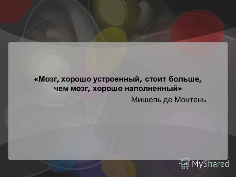 « Мозг, хорошо устроенный, стоит больше, чем мозг, хорошо наполненный » Мишель де Монтень