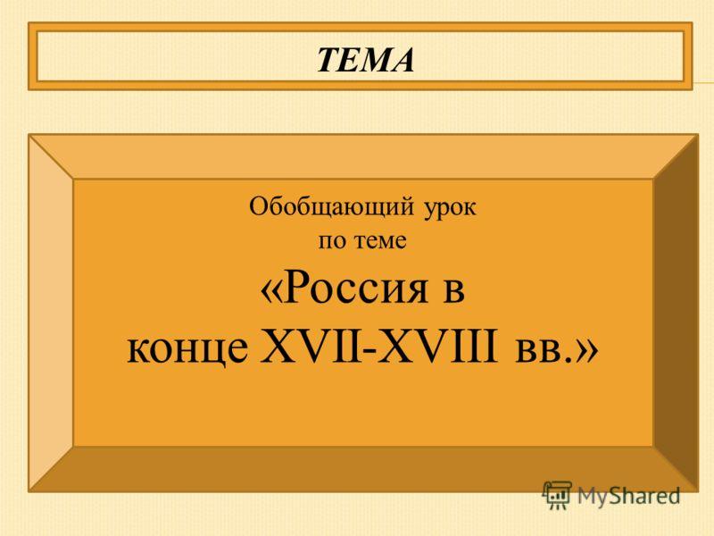 ТЕМА Обобщающий урок по теме «Россия в конце XVII-XVIII вв.»