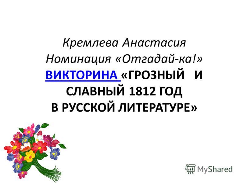 Кремлева Анастасия Номинация «Отгадай-ка!» ВИКТОРИНА «ГРОЗНЫЙ И СЛАВНЫЙ 1812 ГОД В РУССКОЙ ЛИТЕРАТУРЕ» ВИКТОРИНА