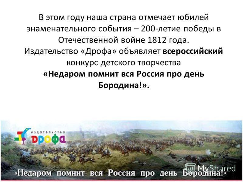 В этом году наша страна отмечает юбилей знаменательного события – 200-летие победы в Отечественной войне 1812 года. Издательство «Дрофа» объявляет всероссийский конкурс детского творчества «Недаром помнит вся Россия про день Бородина!».