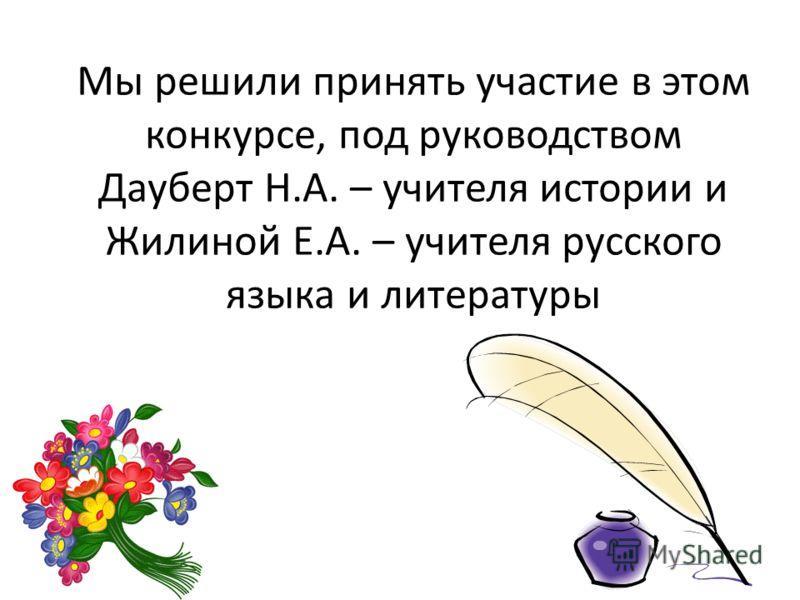 Мы решили принять участие в этом конкурсе, под руководством Дауберт Н.А. – учителя истории и Жилиной Е.А. – учителя русского языка и литературы