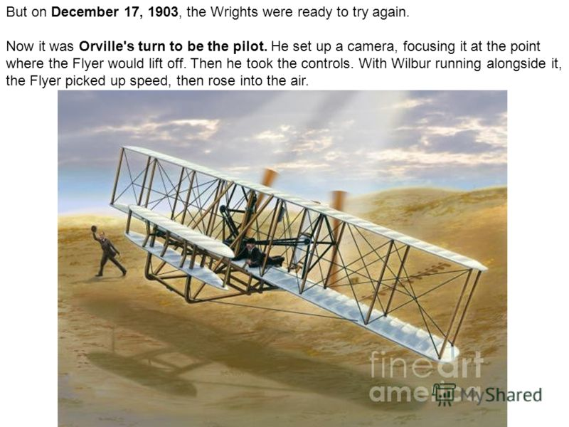 But on December 17, 1903, the Wrights were ready to try again. Now it was Orville's turn to be the pilot. He set up a camera, focusing it at the point where the Flyer would lift off. Then he took the controls. With Wilbur running alongside it, the Fl