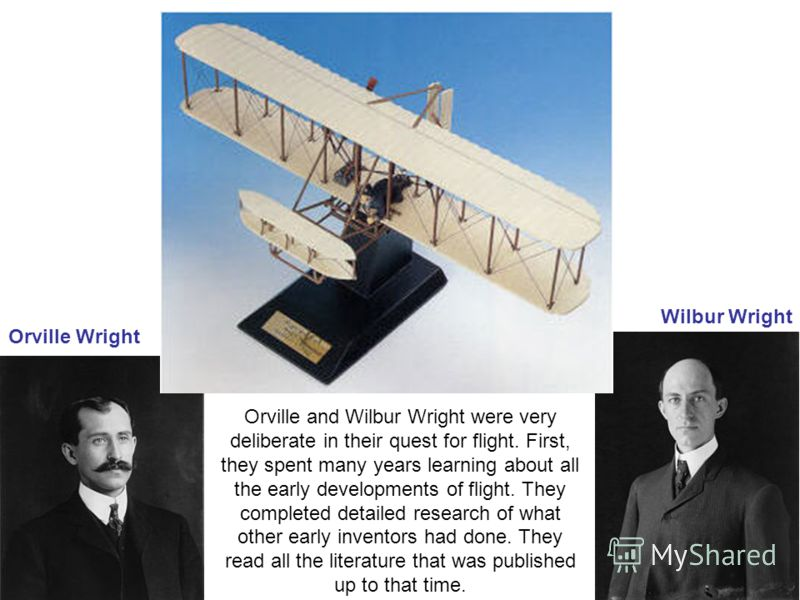Wilbur Wright Orville Wright Orville and Wilbur Wright were very deliberate in their quest for flight. First, they spent many years learning about all the early developments of flight. They completed detailed research of what other early inventors ha