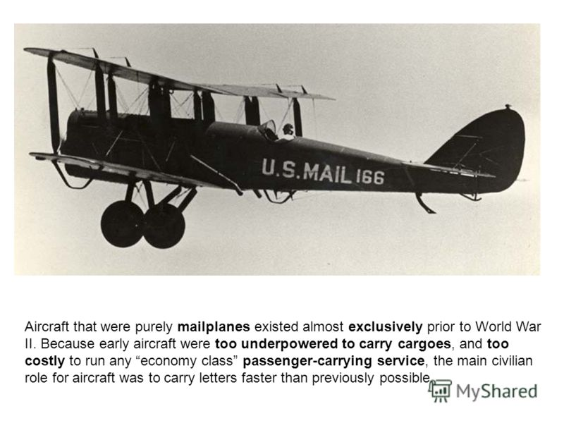 Aircraft that were purely mailplanes existed almost exclusively prior to World War II. Because early aircraft were too underpowered to carry cargoes, and too costly to run any economy class passenger-carrying service, the main civilian role for aircr