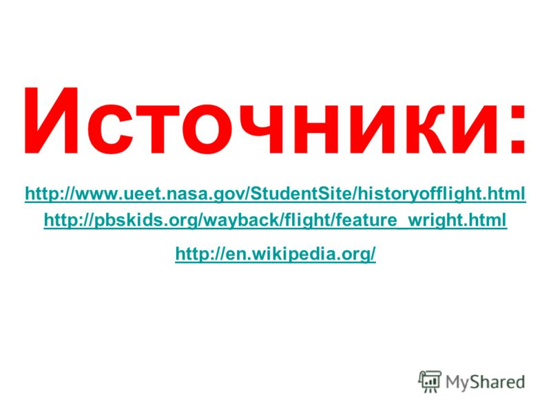 Источники: http://www.ueet.nasa.gov/StudentSite/historyofflight.html http://pbskids.org/wayback/flight/feature_wright.html http://en.wikipedia.org/