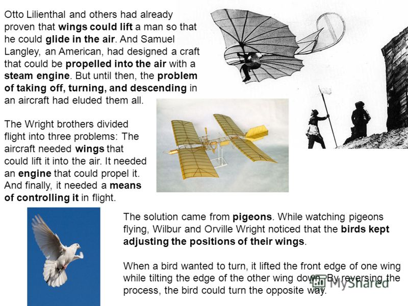 Otto Lilienthal and others had already proven that wings could lift a man so that he could glide in the air. And Samuel Langley, an American, had designed a craft that could be propelled into the air with a steam engine. But until then, the problem o