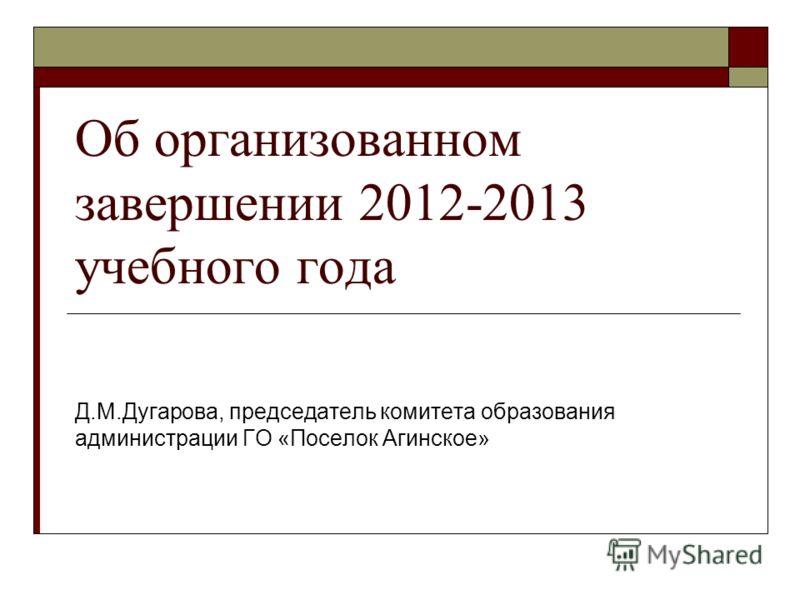 Об организованном завершении 2012-2013 учебного года Д.М.Дугарова, председатель комитета образования администрации ГО «Поселок Агинское»