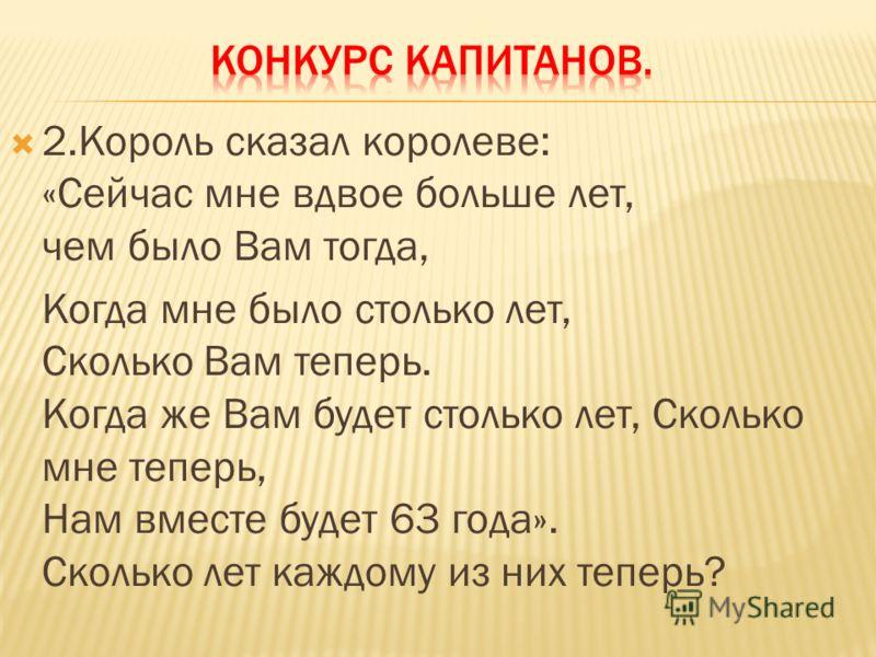 2.Король сказал королеве: «Сейчас мне вдвое больше лет, чем было Вам тогда, Когда мне было столько лет, Сколько Вам теперь. Когда же Вам будет столько лет, Сколько мне теперь, Нам вместе будет 63 года». Сколько лет каждому из них теперь?