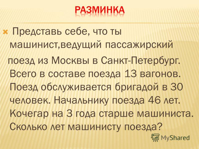 Представь себе, что ты машинист,ведущий пассажирский поезд из Москвы в Санкт-Петербург. Всего в составе поезда 13 вагонов. Поезд обслуживается бригадой в 30 человек. Начальнику поезда 46 лет. Кочегар на 3 года старше машиниста. Сколько лет машинисту