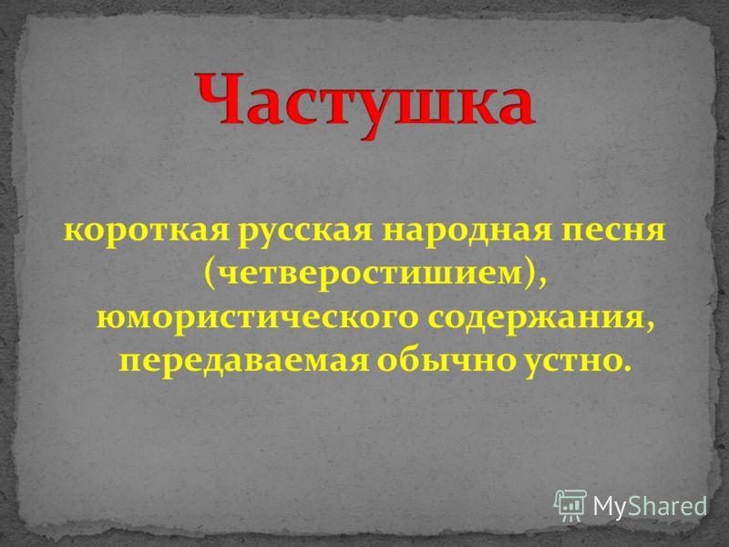 короткая русская народная песня (четверостишием), юмористического содержания, передаваемая обычно устно.