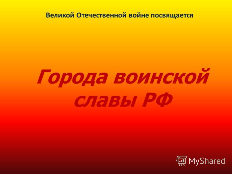 Города воинской славы РФ Великой Отечественной войне посвящается