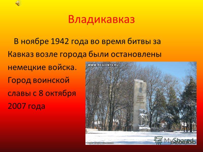 Владикавказ В ноябре 1942 года во время битвы за Кавказ возле города были остановлены немецкие войска. Город воинской славы с 8 октября 2007 года