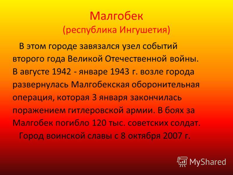 Малгобек (республика Ингушетия) В этом городе завязался узел событий второго года Великой Отечественной войны. В августе 1942 - январе 1943 г. возле города развернулась Малгобекская оборонительная операция, которая 3 января закончилась поражением гит
