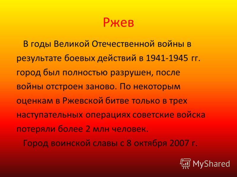 Ржев В годы Великой Отечественной войны в результате боевых действий в 1941-1945 гг. город был полностью разрушен, после войны отстроен заново. По некоторым оценкам в Ржевской битве только в трех наступательных операциях советские войска потеряли бол