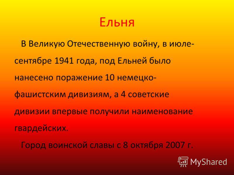 Ельня В Великую Отечественную войну, в июле- сентябре 1941 года, под Ельней было нанесено поражение 10 немецко- фашистским дивизиям, а 4 советские дивизии впервые получили наименование гвардейских. Город воинской славы с 8 октября 2007 г.