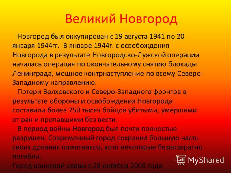 Великий Новгород Новгород был оккупирован с 19 августа 1941 по 20 января 1944гг. В январе 1944г. с освобождения Новгорода в результате Новгородско-Лужской операции началась операция по окончательному снятию блокады Ленинграда, мощное контрнаступление