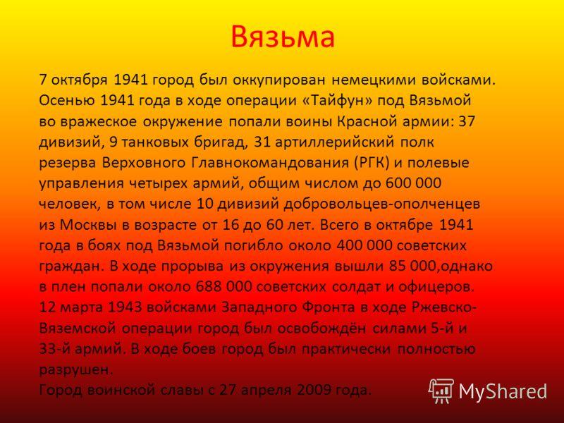 Вязьма 7 октября 1941 город был оккупирован немецкими войсками. Осенью 1941 года в ходе операции «Тайфун» под Вязьмой во вражеское окружение попали воины Красной армии: 37 дивизий, 9 танковых бригад, 31 артиллерийский полк резерва Верховного Главноко