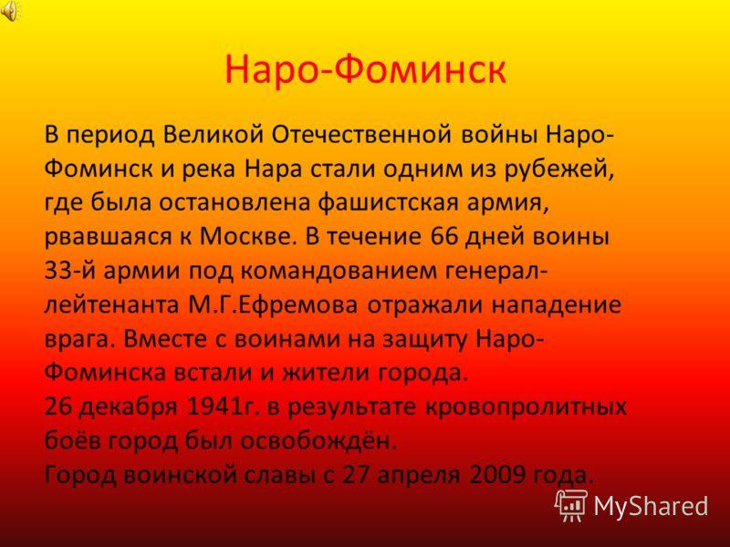 Наро-Фоминск В период Великой Отечественной войны Наро- Фоминск и река Нара стали одним из рубежей, где была остановлена фашистская армия, рвавшаяся к Москве. В течение 66 дней воины 33-й армии под командованием генерал- лейтенанта М.Г.Ефремова отраж