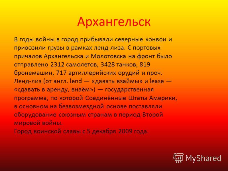 Архангельск В годы войны в город прибывали северные конвои и привозили грузы в рамках ленд-лиза. С портовых причалов Архангельска и Молотовска на фронт было отправлено 2312 самолетов, 3428 танков, 819 бронемашин, 717 артиллерийских орудий и проч. Лен