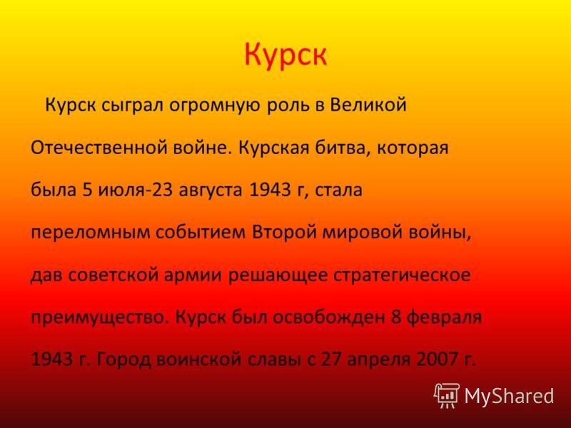Курск Курск сыграл огромную роль в Великой Отечественной войне. Курская битва, которая была 5 июля-23 августа 1943 г, стала переломным событием Второй мировой войны, дав советской армии решающее стратегическое преимущество. Курск был освобожден 8 фев