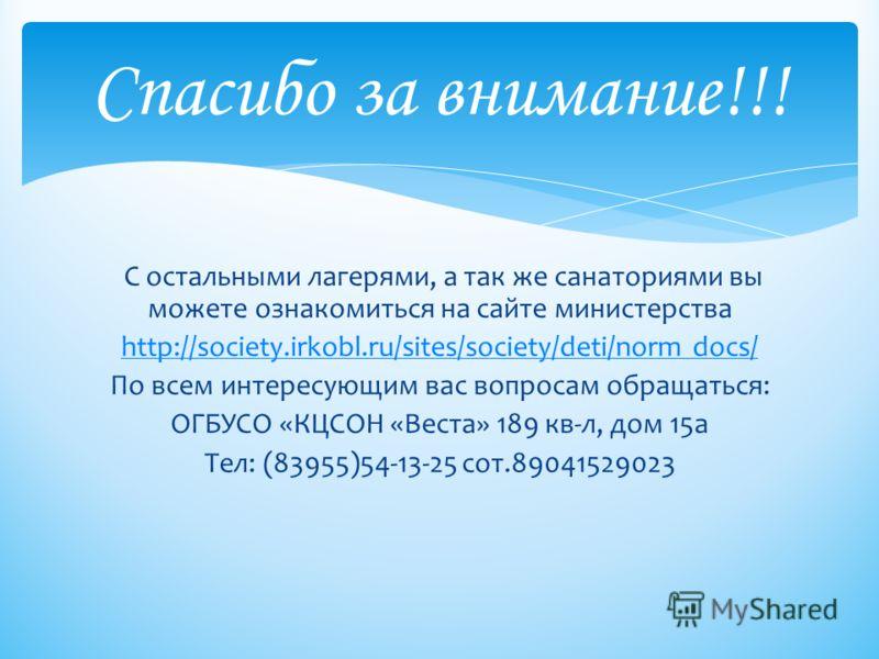 С остальными лагерями, а так же санаториями вы можете ознакомиться на сайте министерства http://society.irkobl.ru/sites/society/deti/norm docs/ По всем интересующим вас вопросам обращаться: ОГБУСО «КЦСОН «Веста» 189 кв-л, дом 15а Тел: (83955)54-13-25