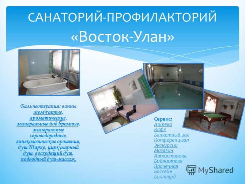 САНАТОРИЙ-ПРОФИЛАКТОРИЙ «Восток-Улан» Бальнеотерапия: ванны жемчужные, ароматические, минеральные йод бромные, минеральные сероводородные, гинекологические орошения, душ Шарко, циркулярный душ, восходящий душ, подводный душ-массаж. жемчужные ароматич