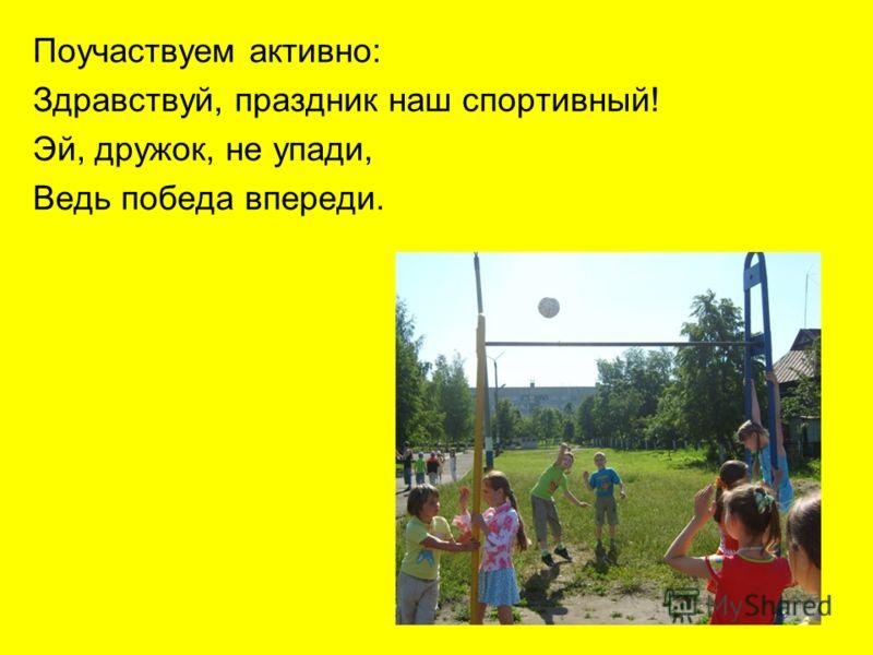 Поучаствуем активно: Здравствуй, праздник наш спортивный! Эй, дружок, не упади, Ведь победа впереди.