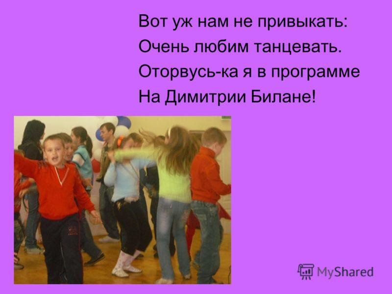 Вот уж нам не привыкать: Очень любим танцевать. Оторвусь-ка я в программе На Димитрии Билане!