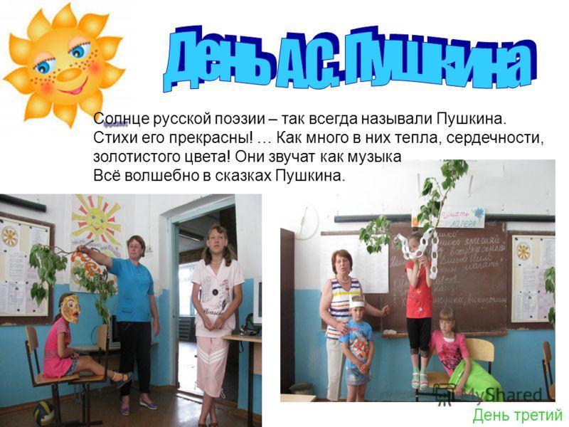 День третий Солнце русской поэзии – так всегда называли Пушкина. Стихи его прекрасны! … Как много в них тепла, сердечности, золотистого цвета! Они звучат как музыка Всё волшебно в сказках Пушкина.