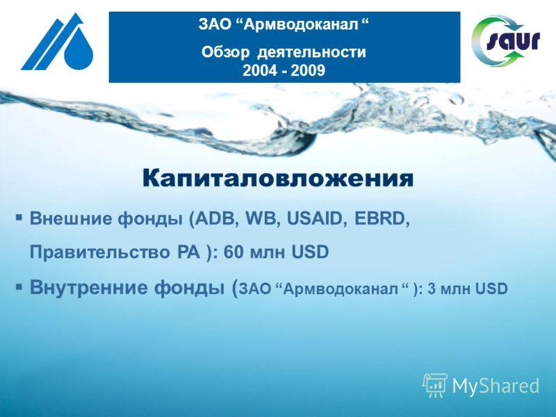 Капиталовложения Внешние фонды (ADB, WB, USAID, EBRD, Правительство РА ): 60 млн USD Внутренние фонды ( ЗАО Армводоканал ): 3 млн USD ЗАО Армводоканал Обзор деятельности 2004 - 2009
