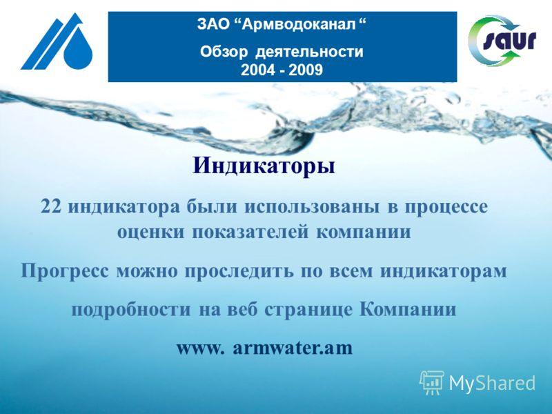 Индикаторы 22 индикатора были использованы в процессе оценки показателей компании Прогресс можно проследить по всем индикаторам подробности на веб странице Компании www. armwater.am ЗАО Армводоканал Обзор деятельности 2004 - 2009