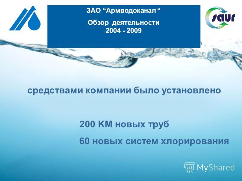 средствами компании было установлено 200 KM новых труб 60 новых систем хлорирования ЗАО Армводоканал Обзор деятельности 2004 - 2009