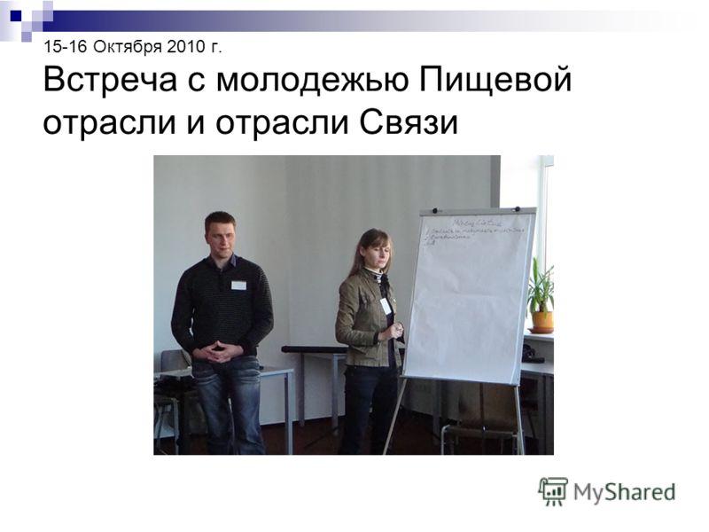 15-16 Октября 2010 г. Встреча с молодежью Пищевой отрасли и отрасли Связи