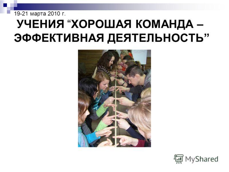 19-21 марта 2010 г. УЧЕНИЯ ХОРОШАЯ КОМАНДА – ЭФФЕКТИВНАЯ ДЕЯТЕЛЬНОСТЬ