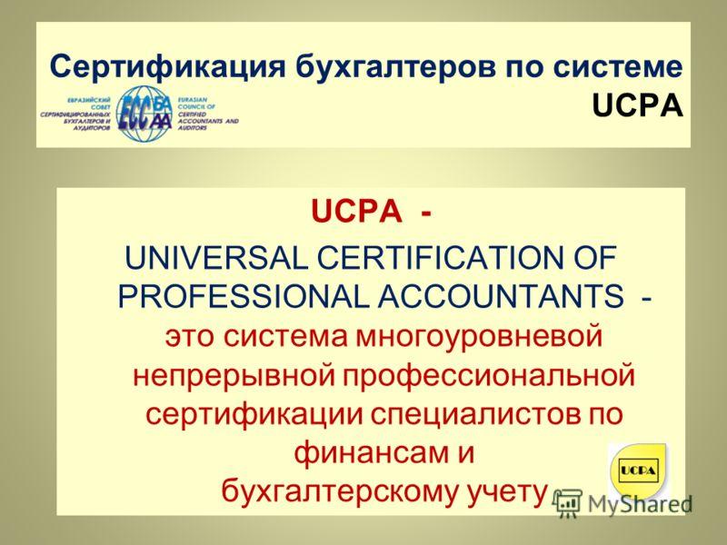 Сертификация бухгалтеров по системе UCPA UCPA - UNIVERSAL CERTIFICATION OF PROFESSIONAL ACCOUNTANTS - это cистема многоуровневой непрерывной профессиональной сертификации специалистов по финансам и бухгалтерскому учету