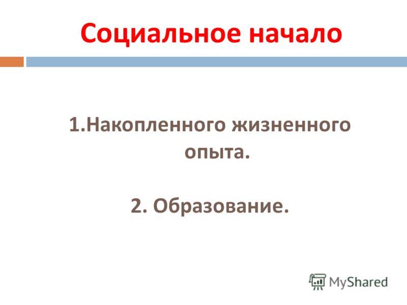 Социальное начало 1.Накопленного жизненного опыта. 2. Образование.