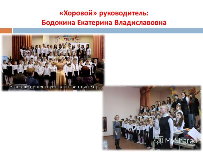« Хоровой » руководитель : Бодокина Екатерина Владиславовна