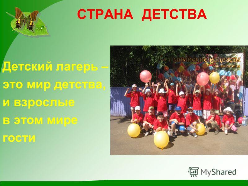 СТРАНА ДЕТСТВА Детский лагерь – это мир детства, и взрослые в этом мире гости