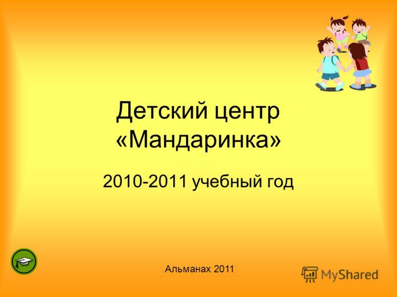 Детский центр «Мандаринка» 2010-2011 учебный год Альманах 2011