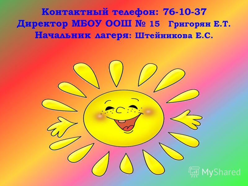 Контактный телефон: 76-10-37 Директор МБОУ ООШ 15 Григорян Е.Т. Начальник лагеря : Штейникова Е.С.
