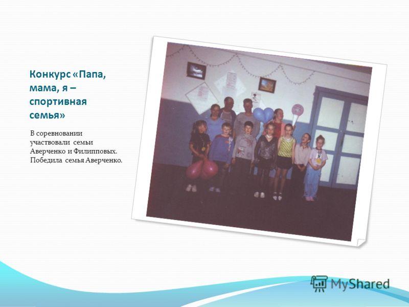 Конкурс «Папа, мама, я – спортивная семья» В соревновании участвовали семьи Аверченко и Филипповых. Победила семья Аверченко.