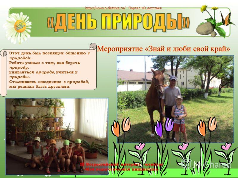 Этот день был посвящен общению с природой. Ребята узнали о том, как беречь природу, удивляться природе, учиться у природы. Сталкиваясь ежедневно с природой, мы решили быть друзьями. http://www.o-detstve.ru/ Портал «О детстве» III Всероссийский интерн