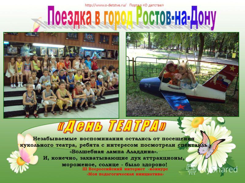 Незабываемые воспоминания остались от посещения кукольного театра, ребята с интересом посмотрели спектакль «Волшебная лампа Аладдина». И, конечно, захватывающие дух аттракционы, мороженое, солнце - было здорово! http://www.o-detstve.ru/ Портал «О дет