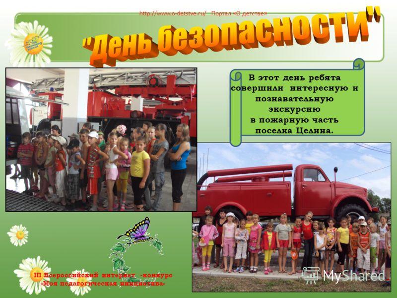 В этот день ребята совершили интересную и познавательную экскурсию в пожарную часть поселка Целина. http://www.o-detstve.ru/ Портал «О детстве» III Всероссийский интернет -конкурс «Моя педагогическая инициатива»
